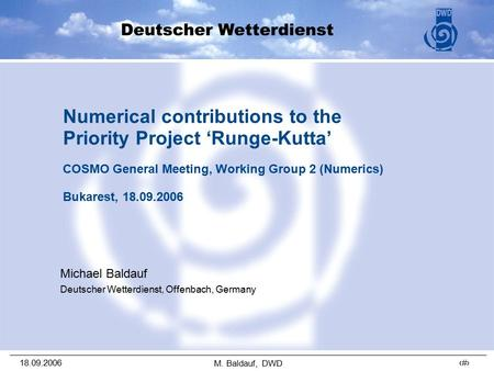 18.09.2006 1 M. Baldauf, DWD Numerical contributions to the Priority Project 'Runge-Kutta' COSMO General Meeting, Working Group 2 (Numerics) Bukarest,