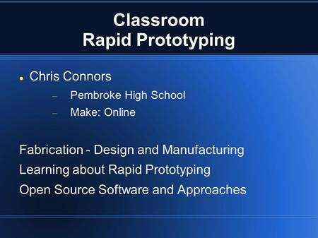 Classroom Rapid Prototyping Chris Connors  Pembroke High School  Make: Online Fabrication - Design and Manufacturing Learning about Rapid Prototyping.
