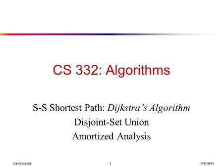 David Luebke 1 9/13/2015 CS 332: Algorithms S-S Shortest Path: Dijkstra's Algorithm Disjoint-Set Union Amortized Analysis.