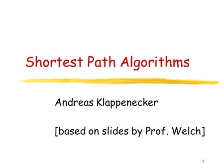 1 Shortest Path Algorithms Andreas Klappenecker [based on slides by Prof. Welch]