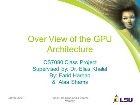 May 8, 2007Farid Harhad and Alaa Shams CS7080 Over View of the GPU Architecture CS7080 Class Project Supervised by: Dr. Elias Khalaf By: Farid Harhad &