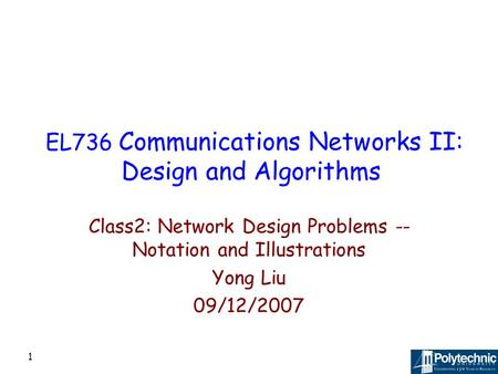 1 EL736 Communications Networks II: Design and Algorithms Class2: Network Design Problems -- Notation and Illustrations Yong Liu 09/12/2007.