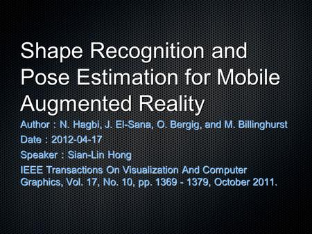 Shape Recognition and Pose Estimation for Mobile Augmented Reality Author : N. Hagbi, J. El-Sana, O. Bergig, and M. Billinghurst Date : 2012-04-17 Speaker.