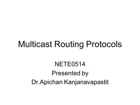 Multicast Routing Protocols NETE0514 Presented by Dr.Apichan Kanjanavapastit.