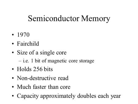 Semiconductor Memory 1970 Fairchild Size of a single core –i.e. 1 bit of magnetic core storage Holds 256 bits Non-destructive read Much faster than core.