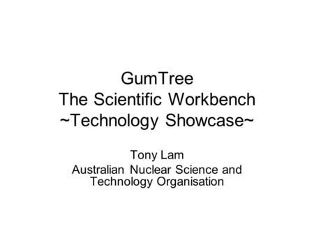 GumTree The Scientific Workbench ~Technology Showcase~ Tony Lam Australian Nuclear Science and Technology Organisation.