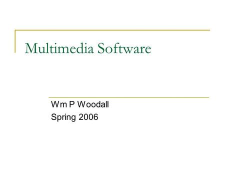 Multimedia Software Wm P Woodall Spring 2006. Software that enables Multimedia System Software  OS  Utilities  Networking Development Software  Graphics.