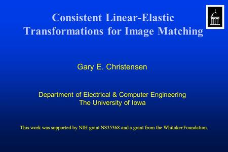 Consistent Linear-Elastic Transformations for Image Matching Gary E. Christensen Department of Electrical & Computer Engineering The University of Iowa.
