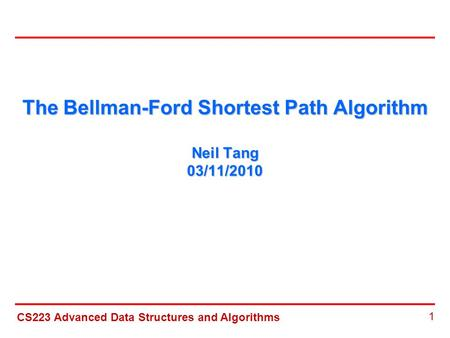 CS223 Advanced Data Structures and Algorithms 1 The Bellman-Ford Shortest Path Algorithm Neil Tang 03/11/2010.