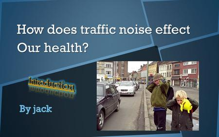How does traffic noise effect Our health?. Introduction to No is e Pollution Traffic noise can deadly effect our health in many ways. It is very displeasing.