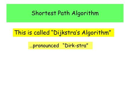 "Shortest Path Algorithm This is called ""Dijkstra's Algorithm"" …pronounced ""Dirk-stra"""