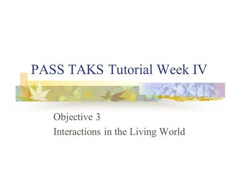 PASS TAKS Tutorial Week IV Objective 3 Interactions in the Living World.