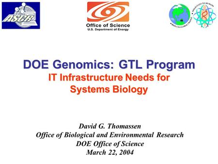 DOE Genomics: GTL Program IT Infrastructure Needs for Systems Biology David G. Thomassen Office of Biological and Environmental Research DOE Office of.