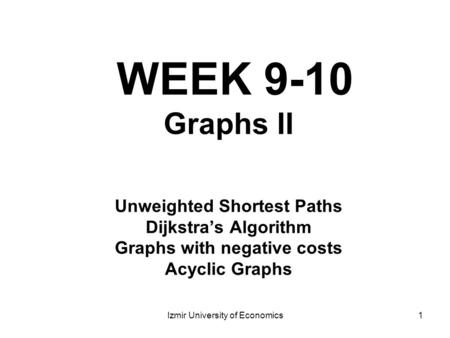 1 WEEK 9-10 Graphs II Unweighted Shortest Paths Dijkstra's Algorithm Graphs with negative costs Acyclic Graphs Izmir University of Economics.