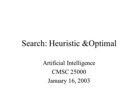 Search: Heuristic &Optimal Artificial Intelligence CMSC 25000 January 16, 2003.