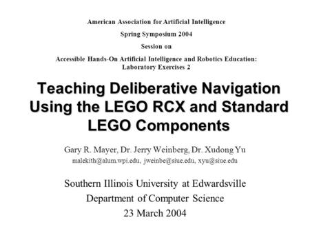 Teaching Deliberative Navigation Using the LEGO RCX and Standard LEGO Components Gary R. Mayer, Dr. Jerry Weinberg, Dr. Xudong Yu