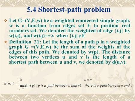 5.4 Shortest-path problem  Let G=(V,E,w) be a weighted connected simple graph, w is a function from edges set E to position real numbers set. We denoted.