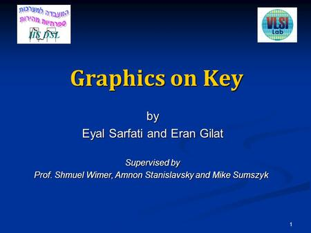Graphics on Key by Eyal Sarfati and Eran Gilat Supervised by Prof. Shmuel Wimer, Amnon Stanislavsky and Mike Sumszyk 1.
