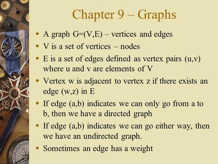 Chapter 9 – Graphs  A graph G=(V,E) – vertices and edges  V is a set of vertices – nodes  E is a set of edges defined as vertex pairs (u,v) where u.