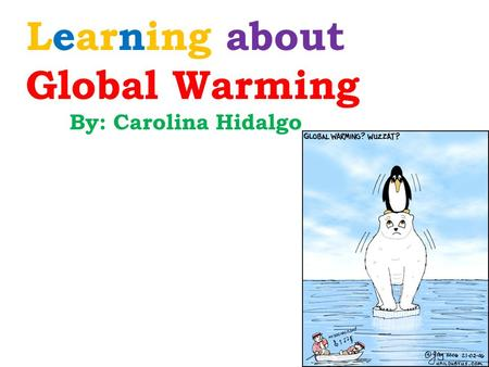 Learning about Global Warming By: Carolina Hidalgo.