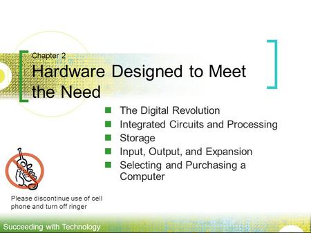 Succeeding with Technology Chapter 2 Hardware Designed to Meet the Need The Digital Revolution Integrated Circuits and Processing Storage Input, Output,