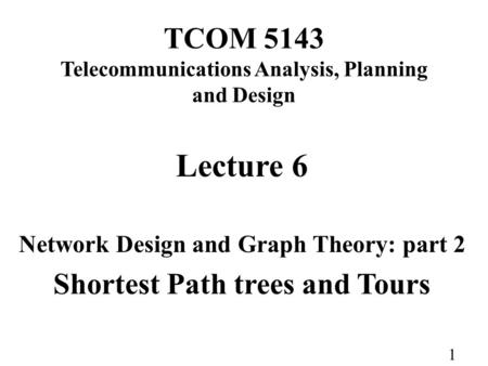 1 TCOM 5143 Telecommunications Analysis, Planning and Design Lecture 6 Network Design and Graph Theory: part 2 Shortest Path trees and Tours.