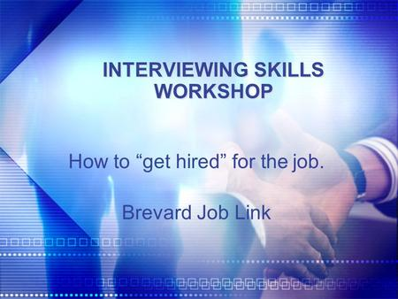 "INTERVIEWING SKILLS WORKSHOP How to ""get hired"" for the job. Brevard Job Link."