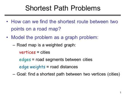 1 Shortest Path Problems How can we find the shortest route between two points on a road map? Model the problem as a graph problem: –Road map is a weighted.