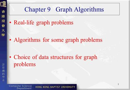 1 Chapter 9 Graph Algorithms Real-life graph problems Algorithms for some graph problems Choice of data structures for graph problems.