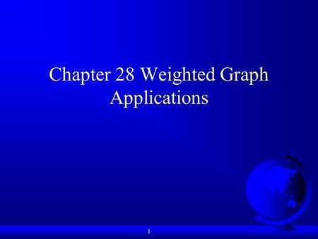 1 Chapter 28 Weighted Graph Applications. 2 Objectives F To represent weighted edges using adjacency matrices and priority queues (§28.2). F To model.