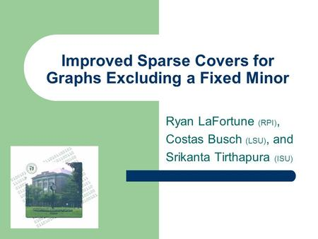 Improved Sparse Covers for Graphs Excluding a Fixed Minor Ryan LaFortune (RPI), Costas Busch (LSU), and Srikanta Tirthapura (ISU)