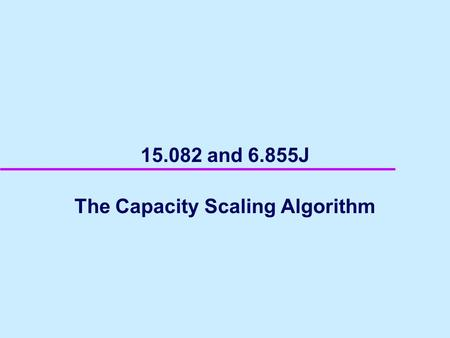 15.082 and 6.855J The Capacity Scaling Algorithm.