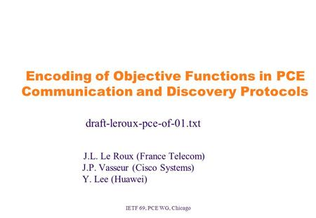 IETF 69, PCE WG, Chicago Encoding of Objective Functions in PCE Communication and Discovery Protocols draft-leroux-pce-of-01.txt J.L. Le Roux (France Telecom)