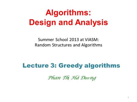 Algorithms: Design and Analysis Summer School 2013 at VIASM: Random Structures and Algorithms Lecture 3: Greedy algorithms Phan Th ị Hà D ươ ng 1.