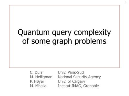 1 Quantum query complexity of some graph problems C. DürrUniv. Paris-Sud M. HeiligmanNational Security Agency P. HøyerUniv. of Calgary M. MhallaInstitut.