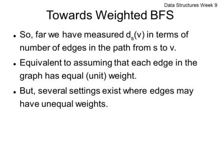 Data Structures Week 9 Towards Weighted BFS So, far we have measured d s (v) in terms of number of edges in the path from s to v. Equivalent to assuming.