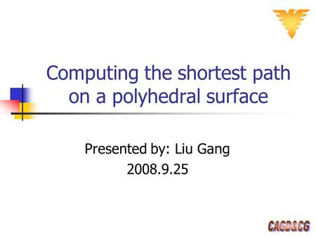 Computing the shortest path on a polyhedral surface Presented by: Liu Gang 2008.9.25.