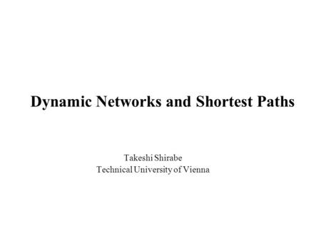 Dynamic Networks and Shortest Paths Takeshi Shirabe Technical University of Vienna.