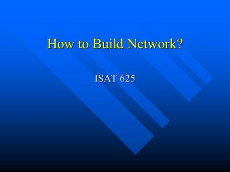 How to Build Network? ISAT 625 Network Problems Build highways to connect cities Build highways to connect cities Build network to connect computers.