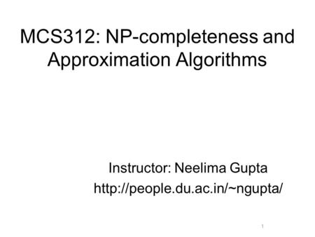MCS312: NP-completeness and Approximation Algorithms Instructor: Neelima Gupta  1.