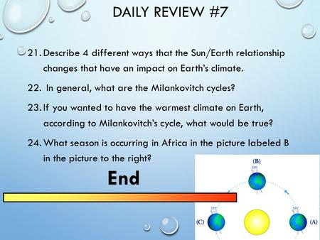 DAILY REVIEW #7 21.Describe 4 different ways that the Sun/Earth relationship changes that have an impact on Earth's climate. 22. In general, what are.