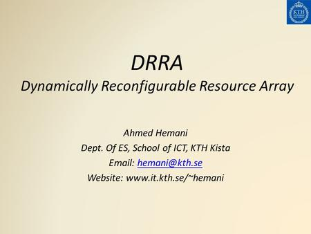 DRRA Dynamically Reconfigurable Resource Array Ahmed Hemani Dept. Of ES, School of ICT, KTH Kista   Website: