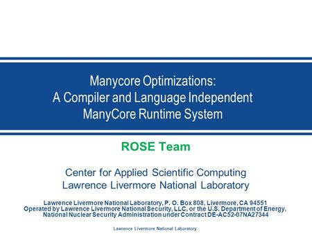 Lawrence Livermore National Laboratory Manycore Optimizations: A Compiler and Language Independent ManyCore Runtime System ROSE Team Center for Applied.