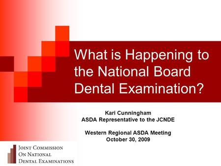 What is Happening to the National Board Dental Examination? Kari Cunningham ASDA Representative to the JCNDE Western Regional ASDA Meeting October 30,