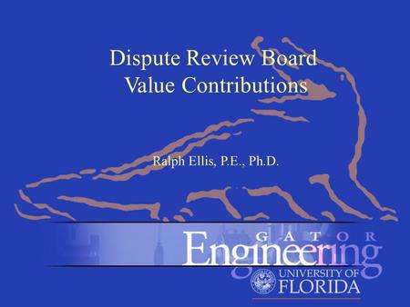 Dr. Ralph Ellis Click to edit Master title style Click to edit Master subtitle style 1 Dispute Review Board Value Contributions Ralph Ellis, P.E., Ph.D.