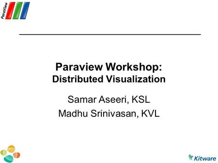 Paraview Workshop: Distributed Visualization Samar Aseeri, KSL Madhu Srinivasan, KVL.