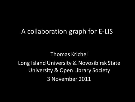 A collaboration graph for E-LIS Thomas Krichel Long Island University & Novosibirsk State University & Open Library Society 3 November 2011.