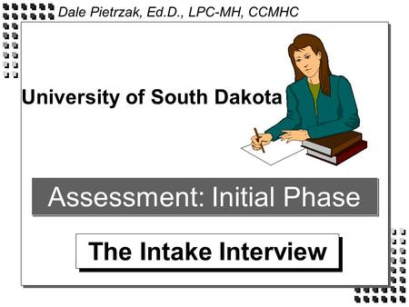 Assessment: Initial Phase The Intake Interview University of South Dakota Dale Pietrzak, Ed.D., LPC-MH, CCMHC.