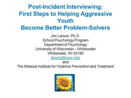 Post-Incident Interviewing: First Steps to Helping Aggressive Youth Become Better Problem-Solvers Jim Larson, Ph.D. School Psychology Program Department.