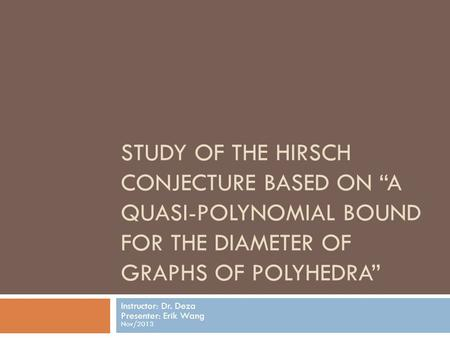 "STUDY OF THE HIRSCH CONJECTURE BASED ON ""A QUASI-POLYNOMIAL BOUND FOR THE DIAMETER OF GRAPHS OF POLYHEDRA"" Instructor: Dr. Deza Presenter: Erik Wang Nov/2013."